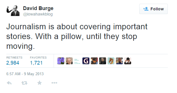Journalism is about covering important stories. With a pillow, until they stop moving.
