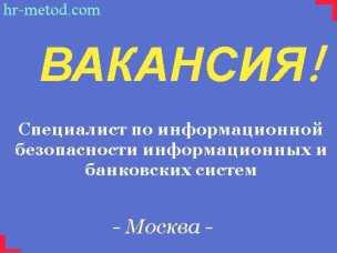 Вакансия - Специалист по информационной безопасности информационных и банковских систем - Москва