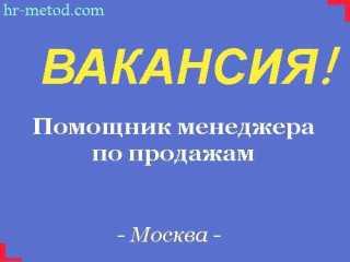 Вакансия - Помощник менеджера по продажам - Москва