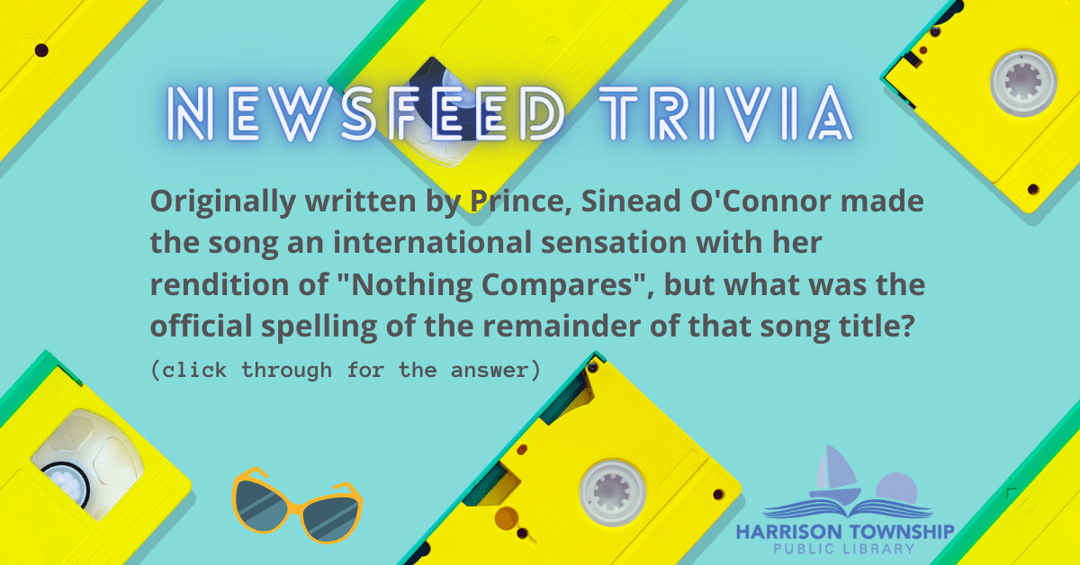 """Newsfeed Trivia Question: Originally written by Prince, Sinead O'Connor made the song an international sensation with her rendition of """"Nothing Compares"""", but what was the official spelling of the remainder of that song title?"""