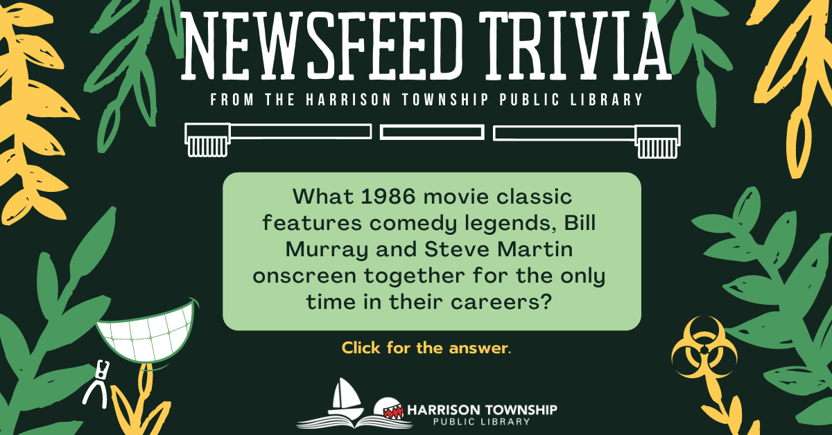 Newsfeed trivia from the Harrison Township Library. Question: What 1986 movie classic features comedy legends, Bill Murray and Steve Martin onscreen together for the only time in their careers?