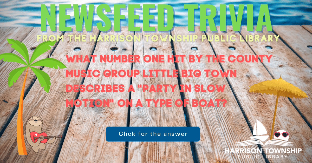 """Newsfeed Trivia from the Harrison Township Public Library Question: What number one hit by the county music group Little Big Town describes a """"party in slow motion"""" on a type of boat?"""