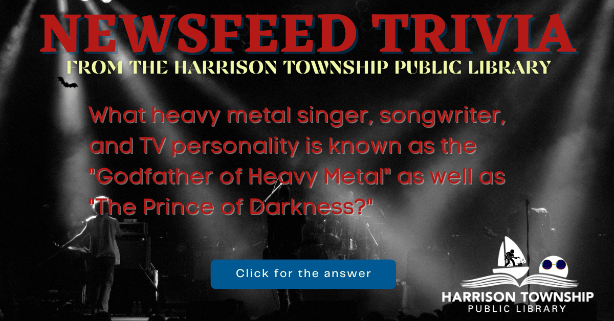 """Newsfeed Trivia from the Harrison Township Public Library. Question: What heavy metal singer, songwriter, and TV personality is known as the """"Godfather of Heavy Metal"""" as well as """"The Prince of Darkness?"""""""