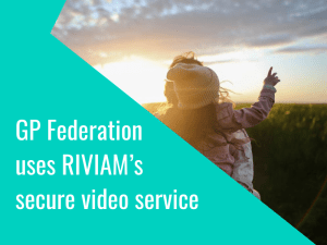 GP Federation uses RIVIAM's Secure Video service with TPP SystmOne™ integration to deliver video consultations