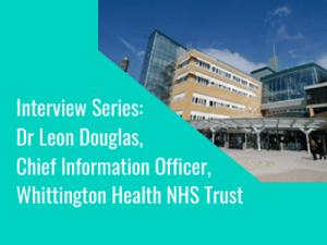 Interview Series: Dr Leon Douglas, Chief Information Officer, Whittington Health NHS Trust
