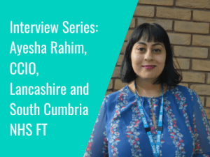Interview Series: Ayesha Rahim, CCIO, Lancashire and South Cumbria NHS FT