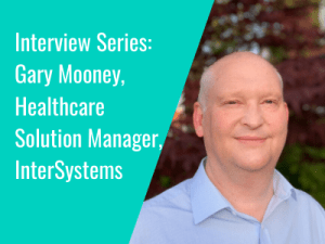 Interview Series: Gary Mooney, Healthcare Solution Manager, InterSystems