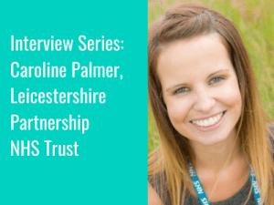Interview Series: Caroline Palmer, ChatHealth Digital Development Clinical Lead, Leicestershire Partnership NHS Trust