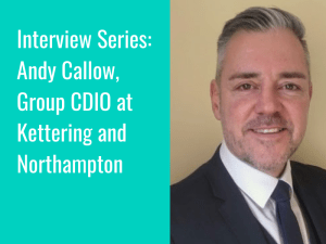 Interview Series: Andy Callow, Group CDIO at Kettering and Northampton hospitals