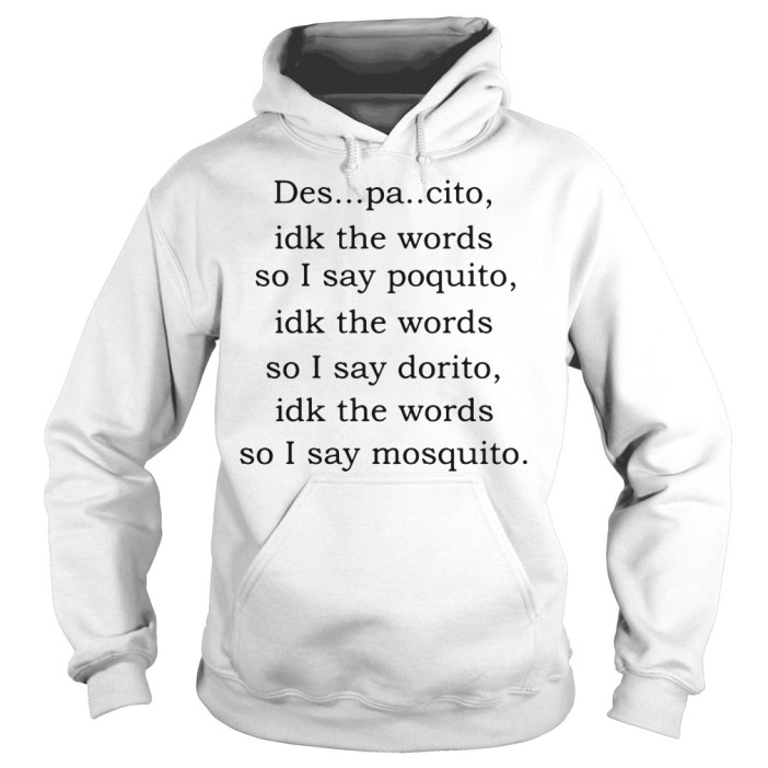 Despacito idk the words so I say poquito idk the words Hoodie