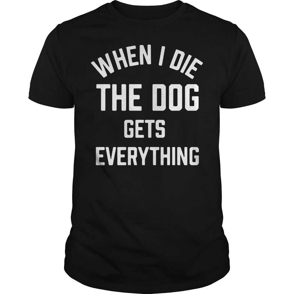 When I die the dog gets everything Guys shirt