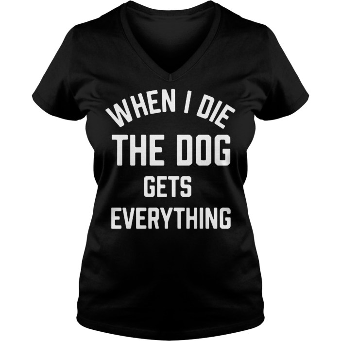 When I die the dog gets everything V-neck t-shirt