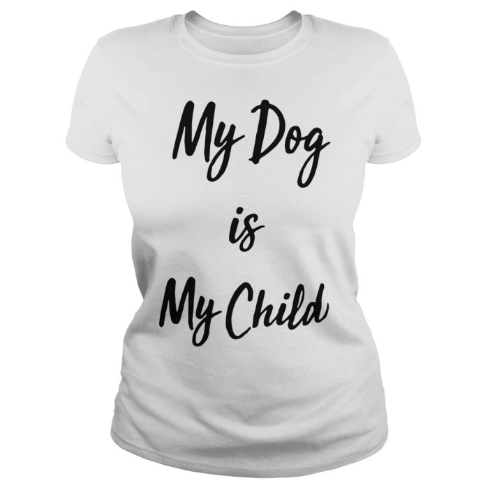 My dog is my child Ladies Tee