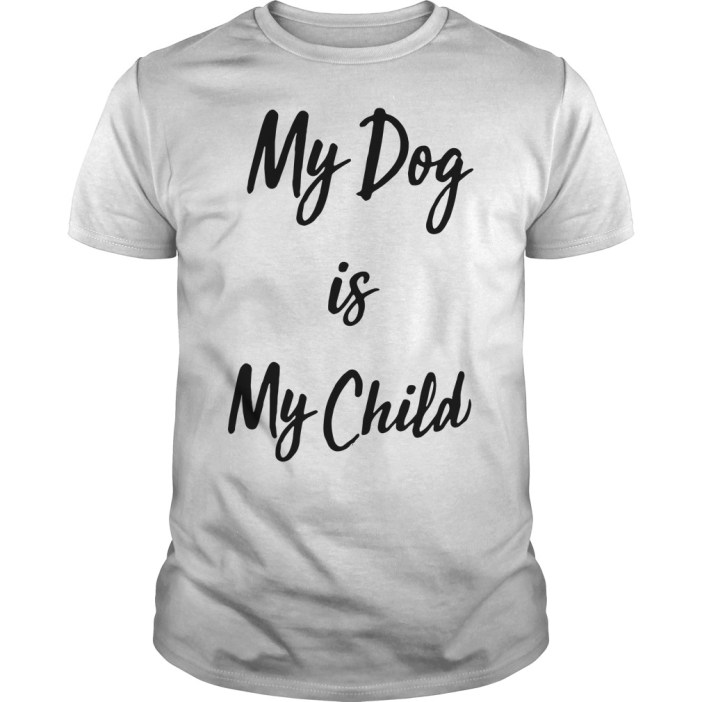 My dog is my child Guys shirt