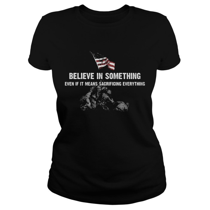 Believe in something even if it means sacrificing everything Ladies tee