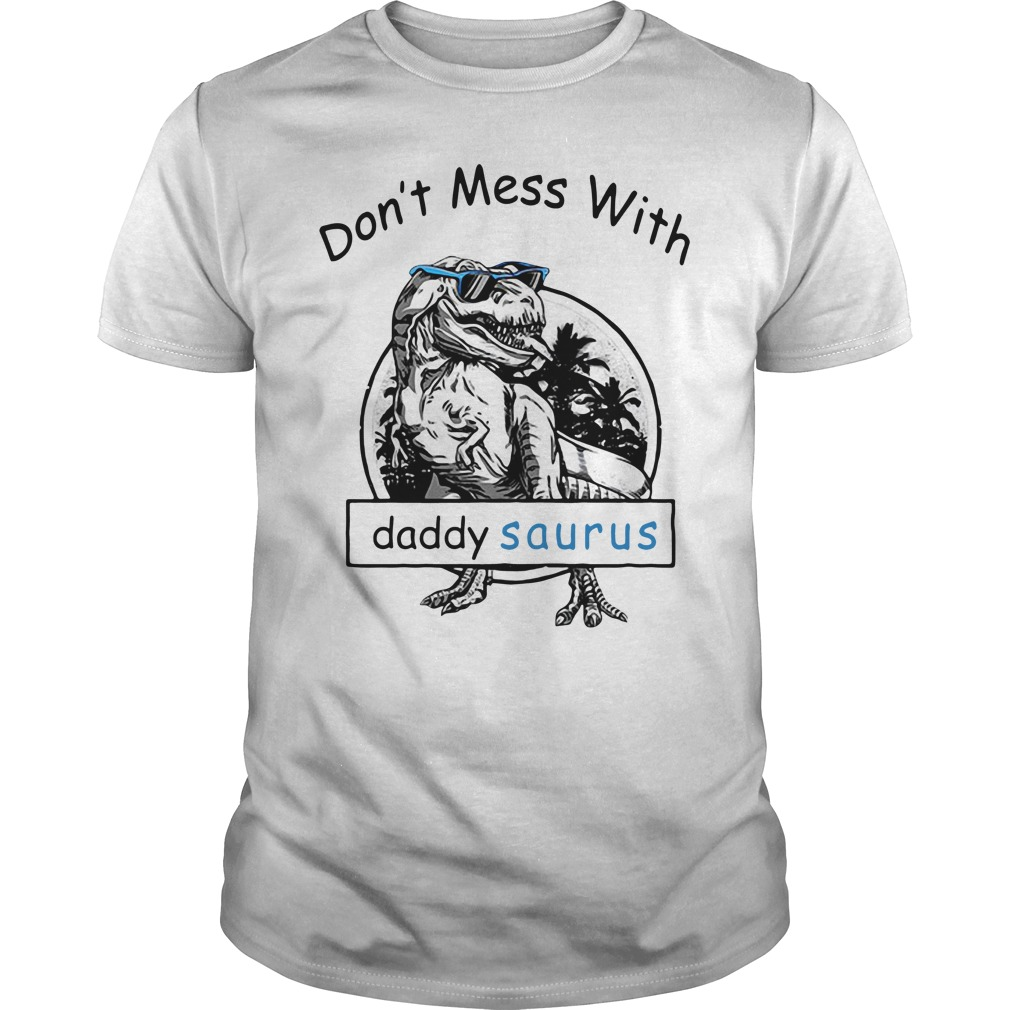 Don't mess with Dady Saurus You'll get jurasskicked Guys shirt