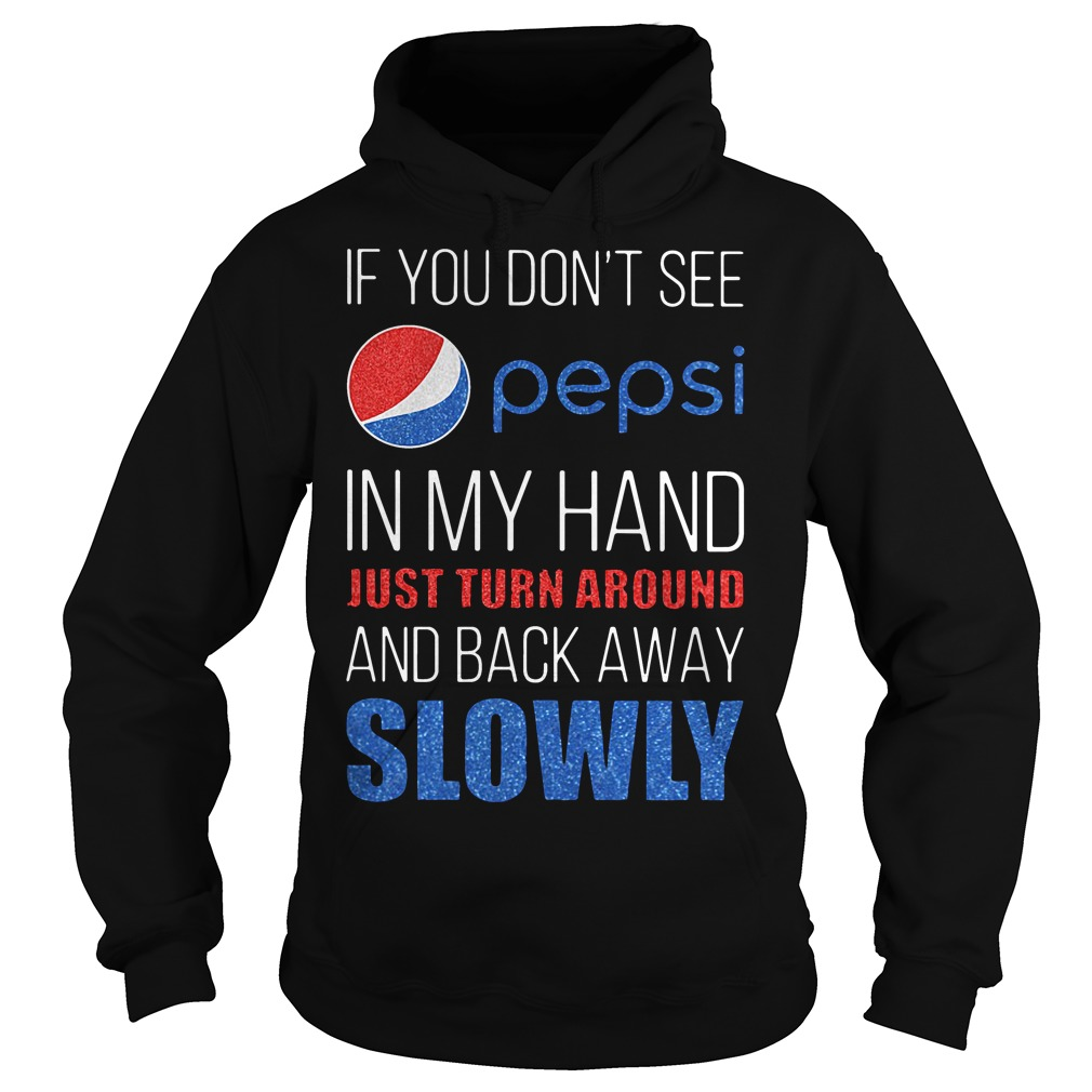 If you don't see pepsi in my hand just turn around and back away slowly Hoodie