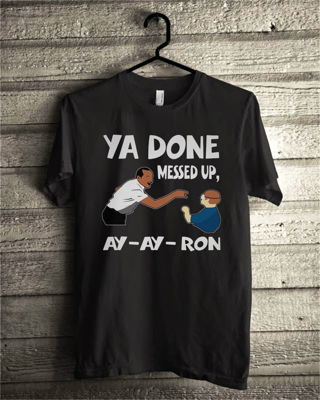 Ya done messed up ay ay ron shirt