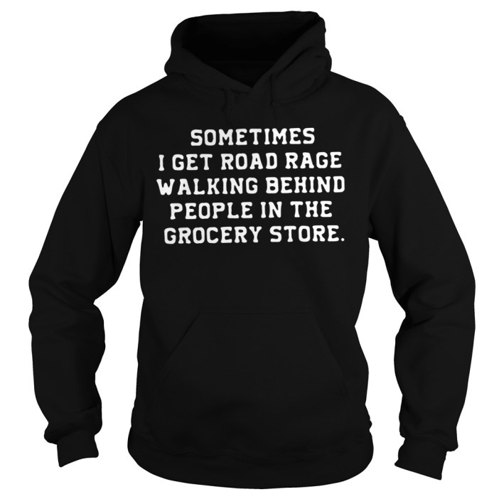Sometimes I get road rage walking behind people in the grocery store Hoodie