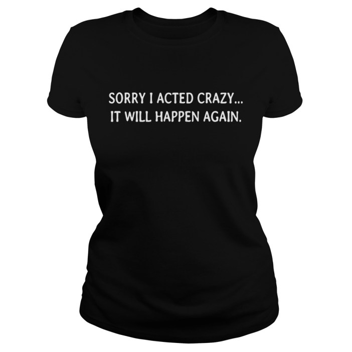 Sorry I acted crazy it will happen again Ladies tee
