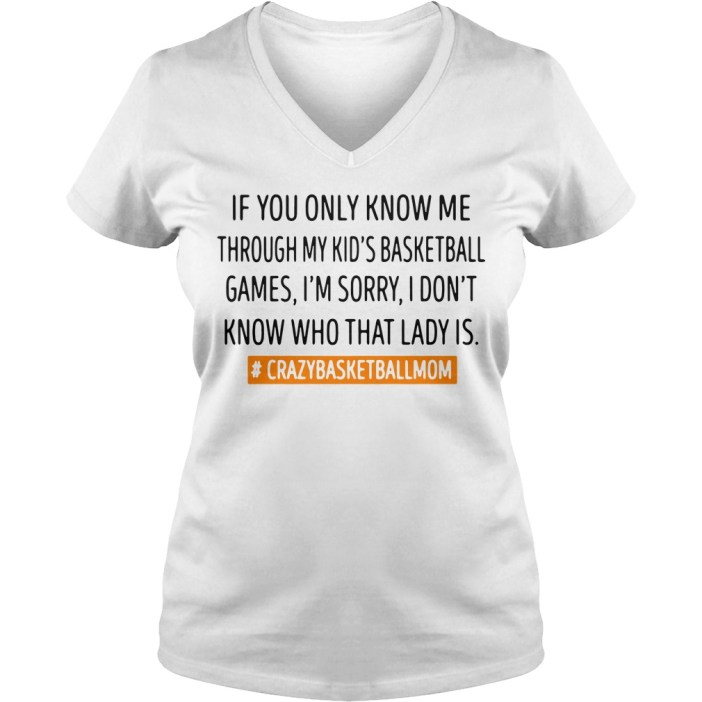 If you only know me through my kids basketball games I'm sorry v-neck t-shirt