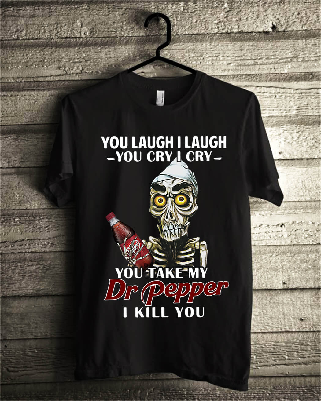 You laugh I laugh you cry I cry you take my Dr Pepper I kill you shirt