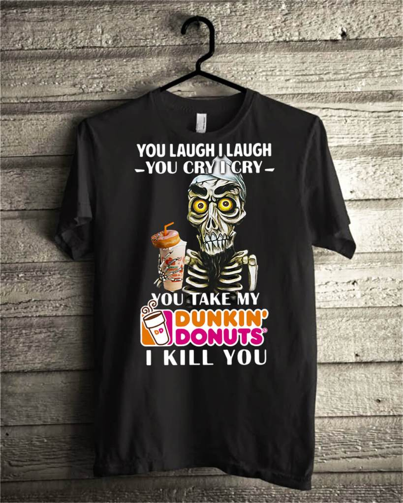 You laugh I laugh you cry I cry you take my Dunkin' Donuts I kill you shirt