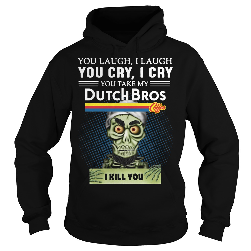 you laugh I laugh you cry I cry you take my Dutch Bros coffee I kill you hoodie