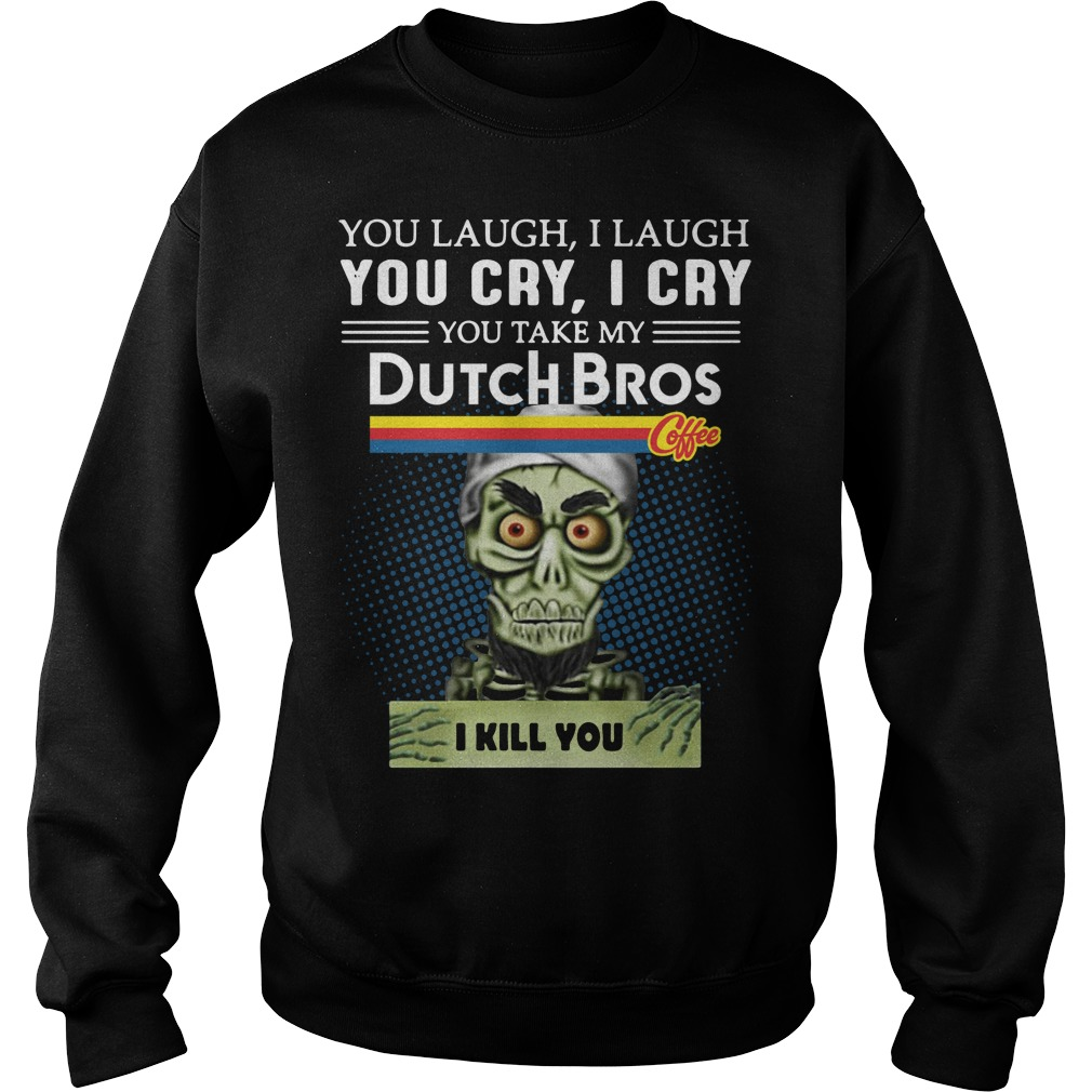 you laugh I laugh you cry I cry you take my Dutch Bros coffee I kill you sweater