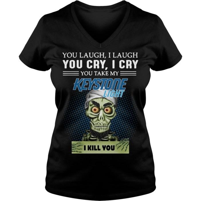 You laugh I laugh you cry I cry you take my Keystone Light I kill you v-neck t-shirt