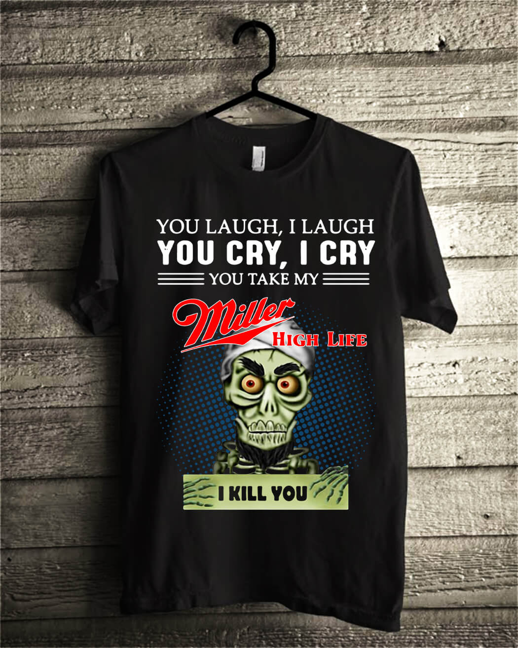 You laugh I laugh you cry I cry you take my Miller high life I kill you shirt
