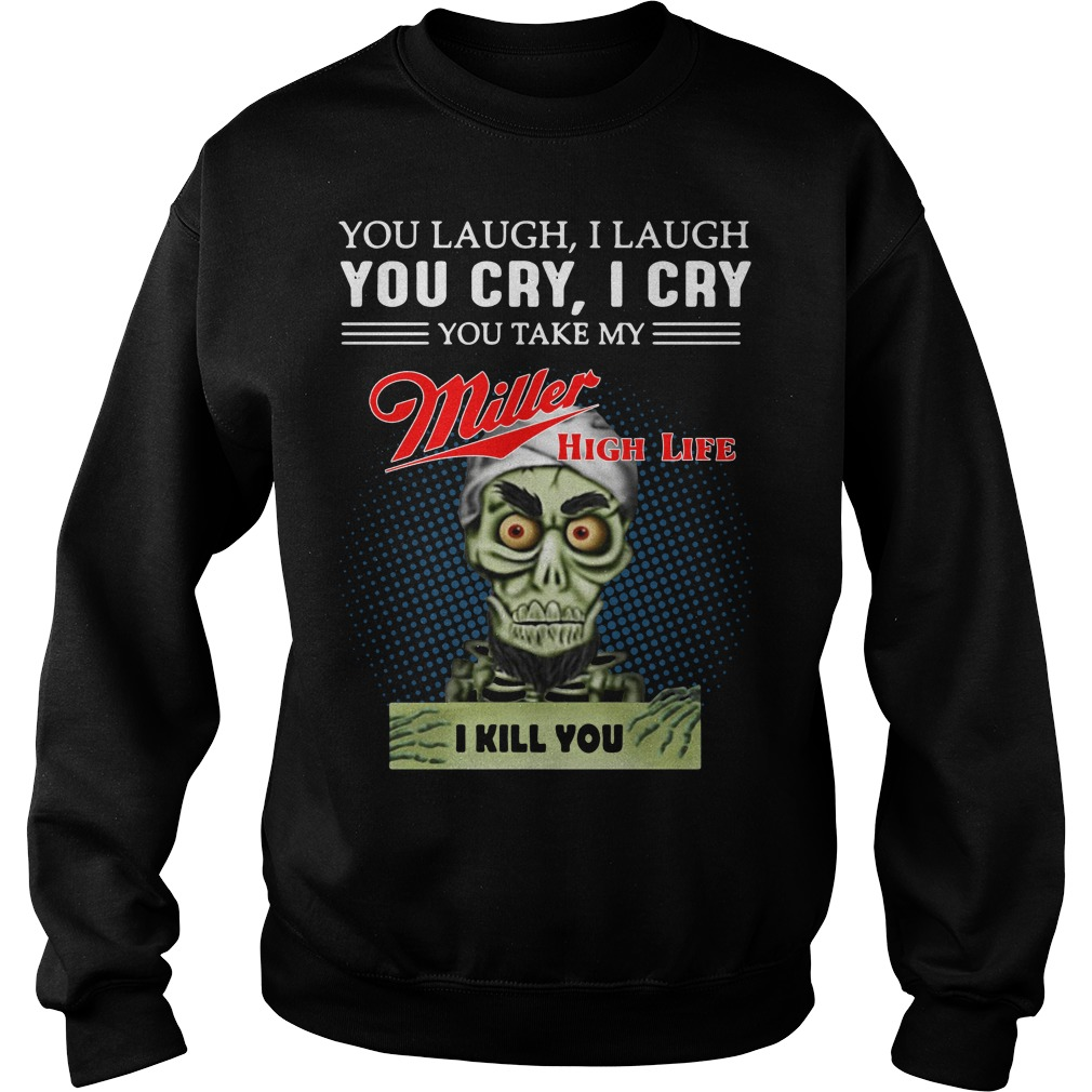 You laugh I laugh you cry I cry you take my Miller high life I kill you sweater