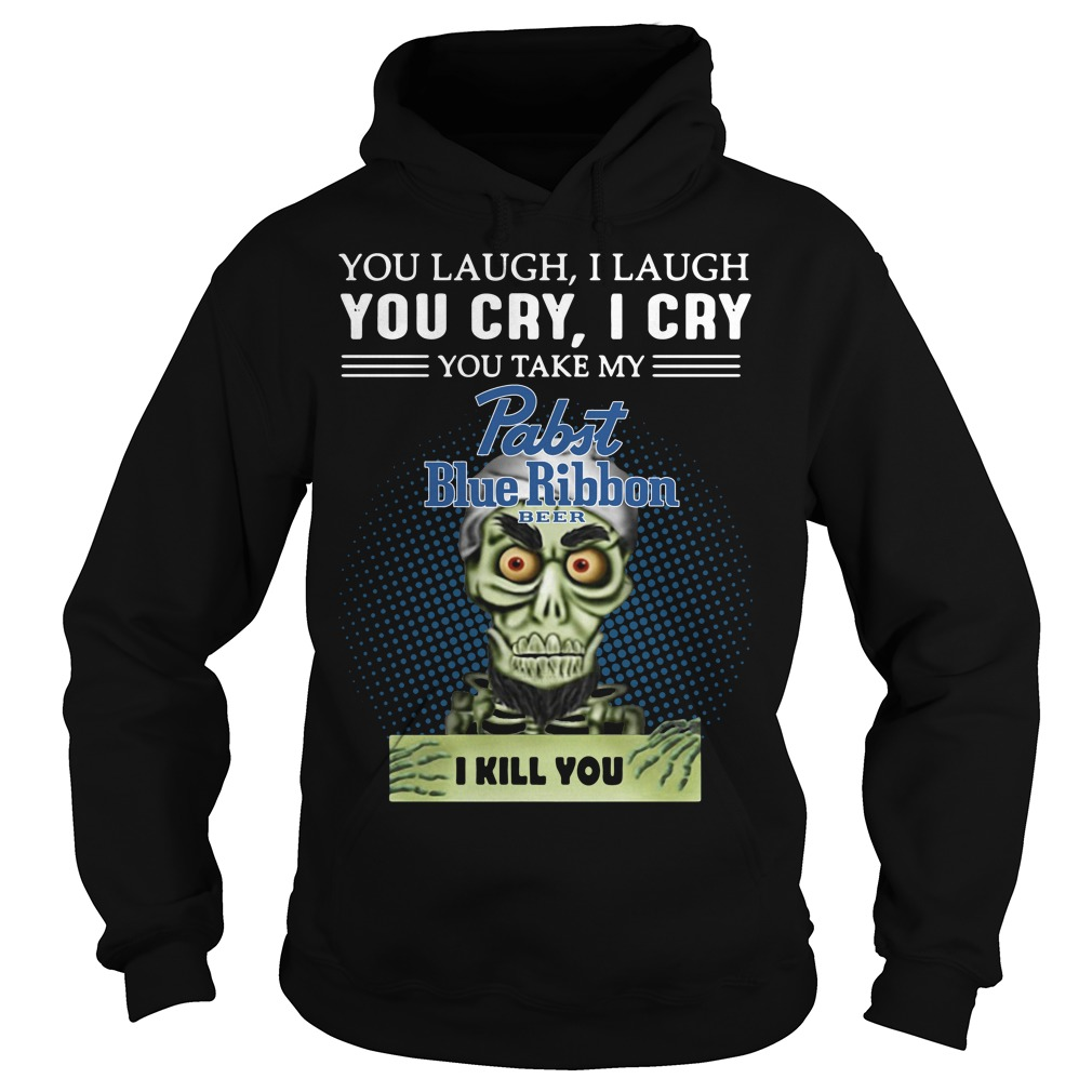 You laugh I laugh you cry I cry you take my Pabst Blue Ribbon beer I kill you hoodie