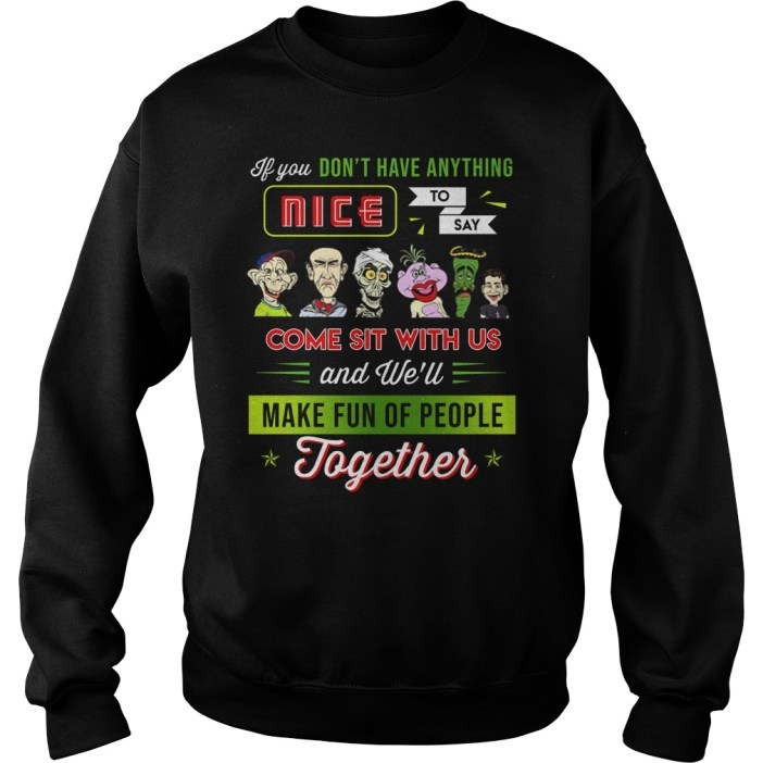 You don't have anything nice to say come sit with us sweater
