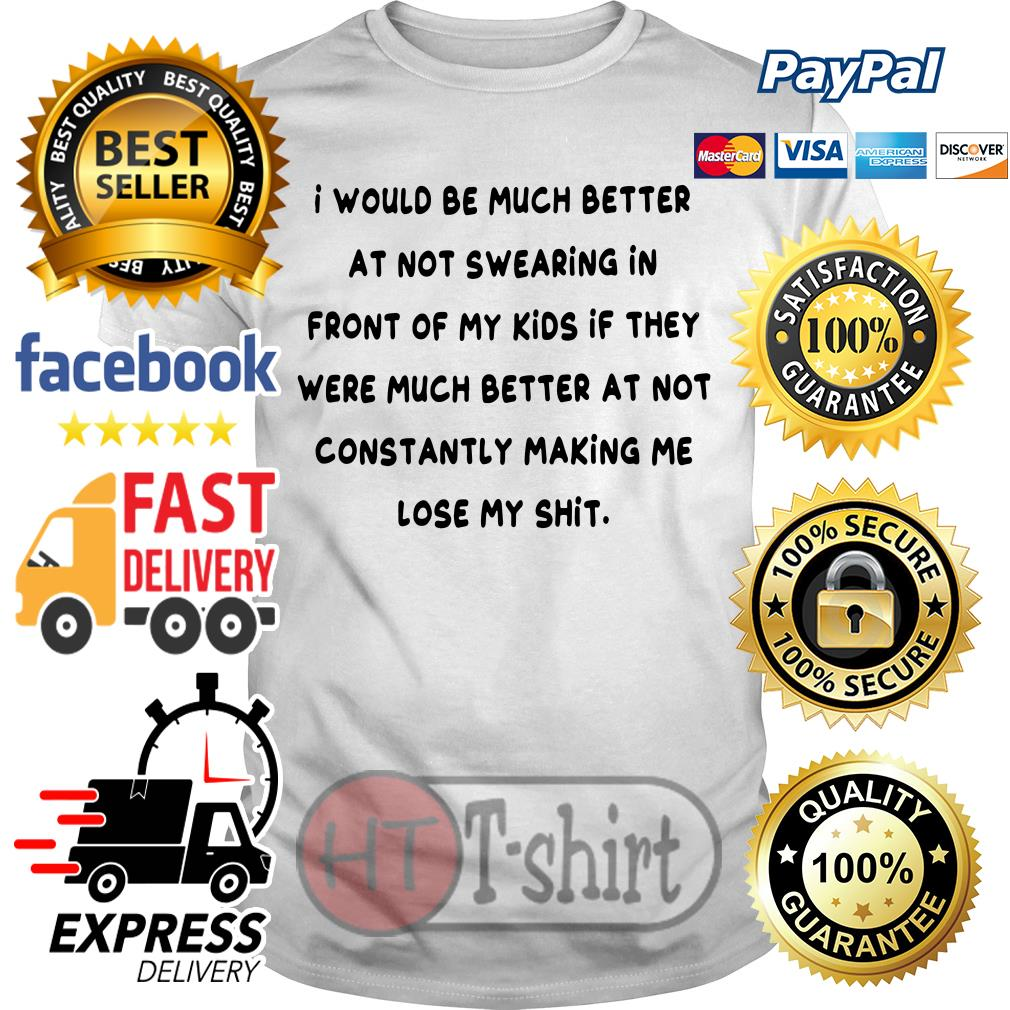 I would be much better at not swearing in front of my kids shirt
