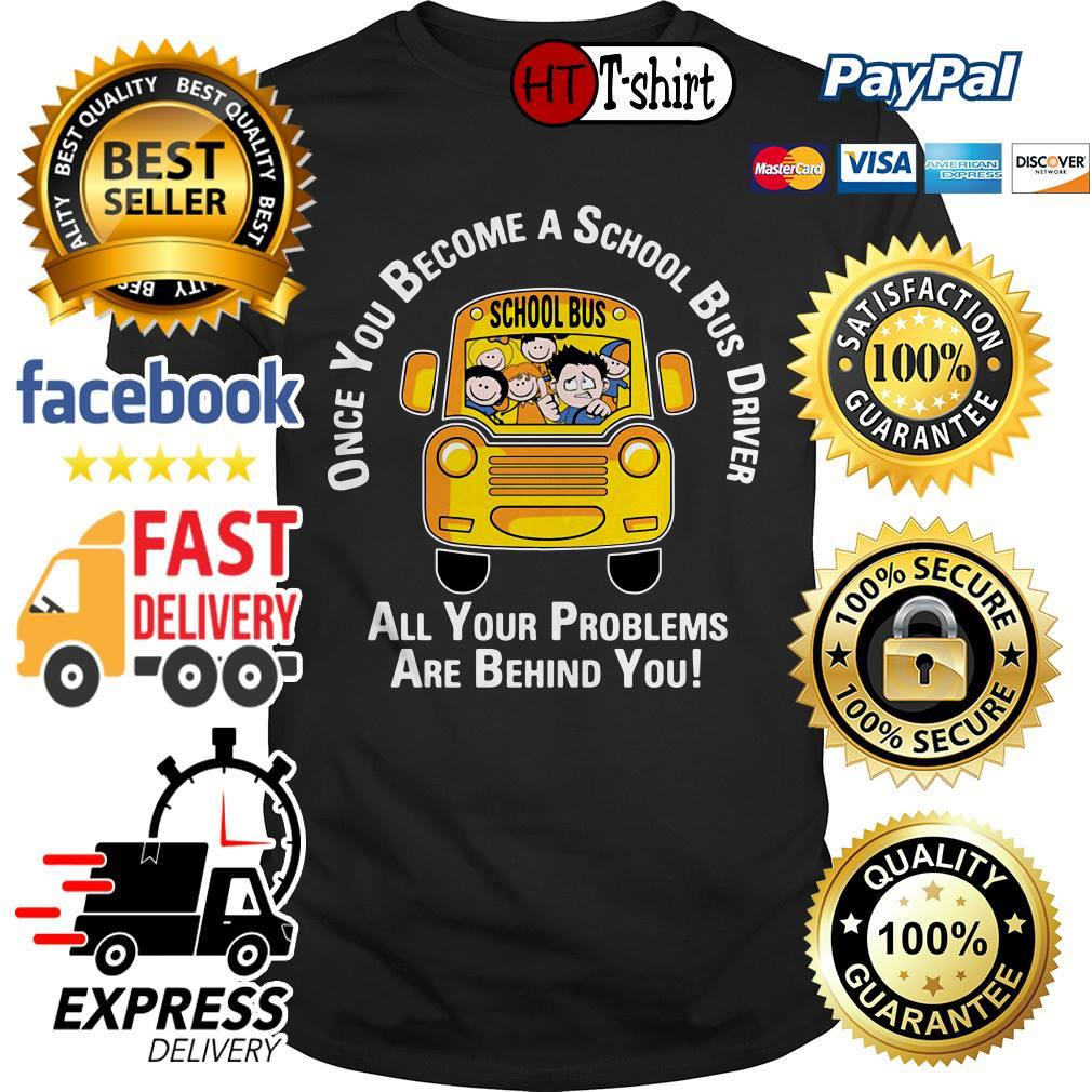 Once you become a school bus driver all your problems are behind you shirt