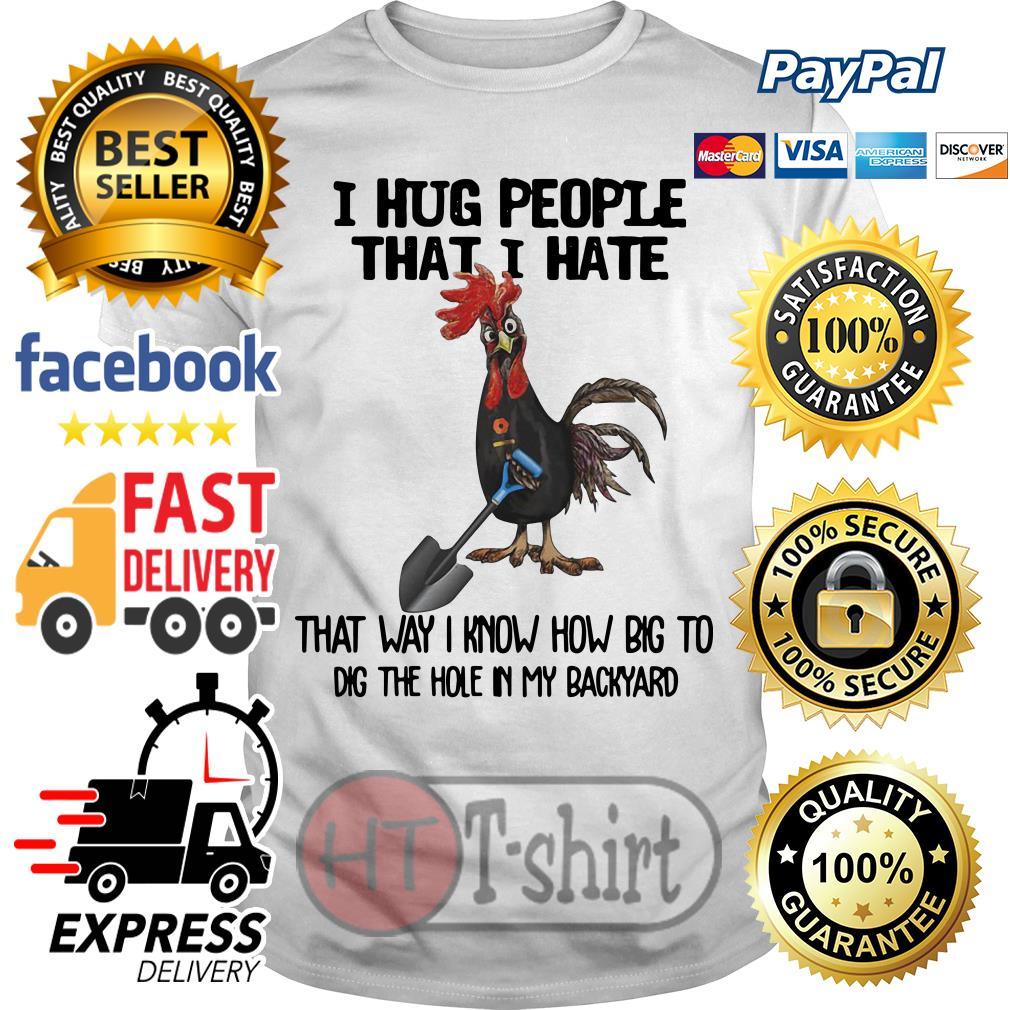 Chicken I hug people that I hate that way I know how big to dig the hole in my backyard shirt