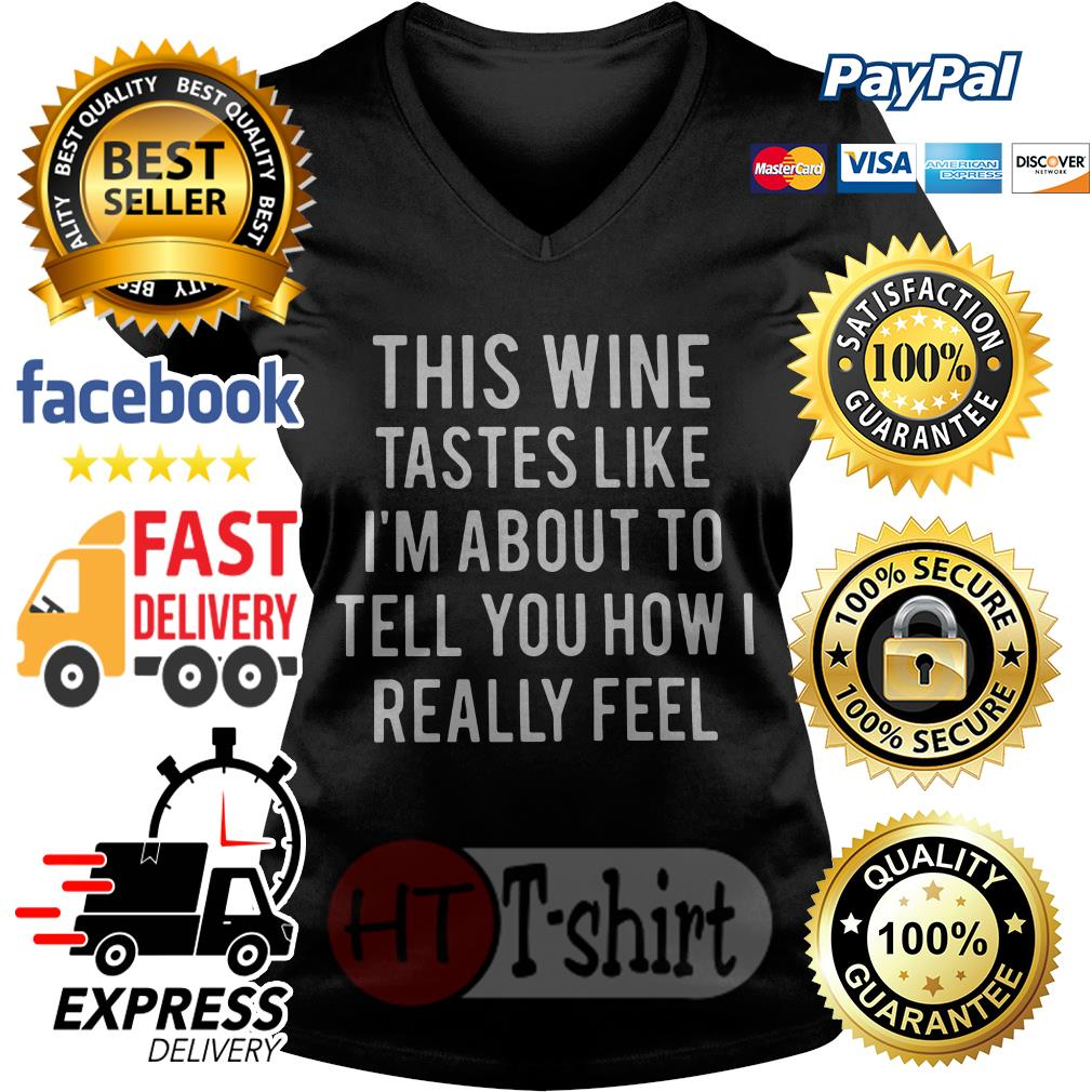 This wine tastes like I'm about to tell you how I really feel V-neck t-shirt