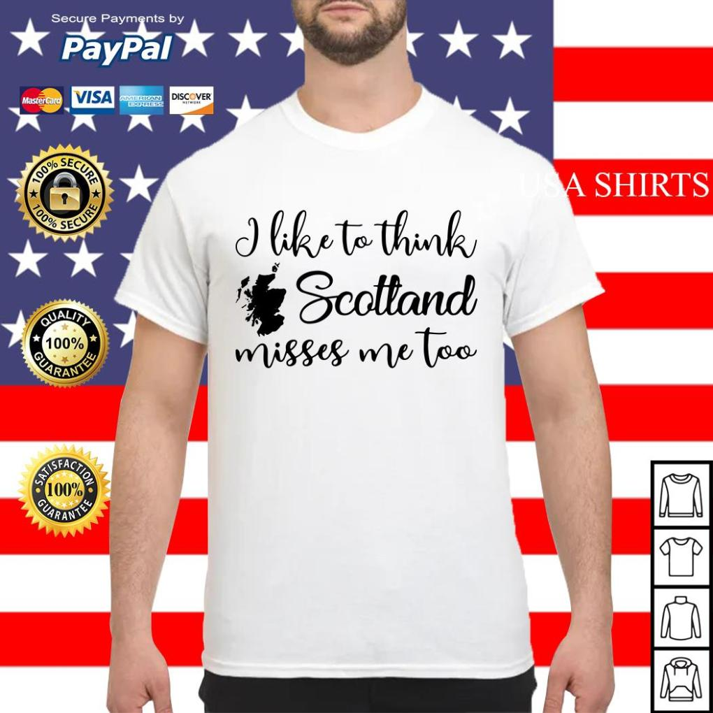 I like to think Scotland misses me too shirt