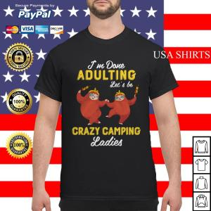Sloth I'm done Adulting let's be crazy camping shirt