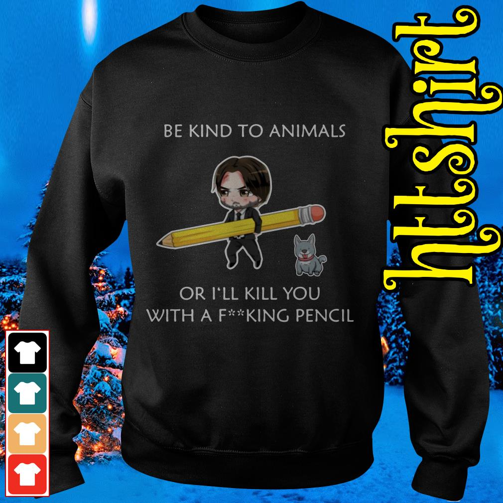 John Wick be kind to animals or I'll kill you with a fucking pencil Sweater