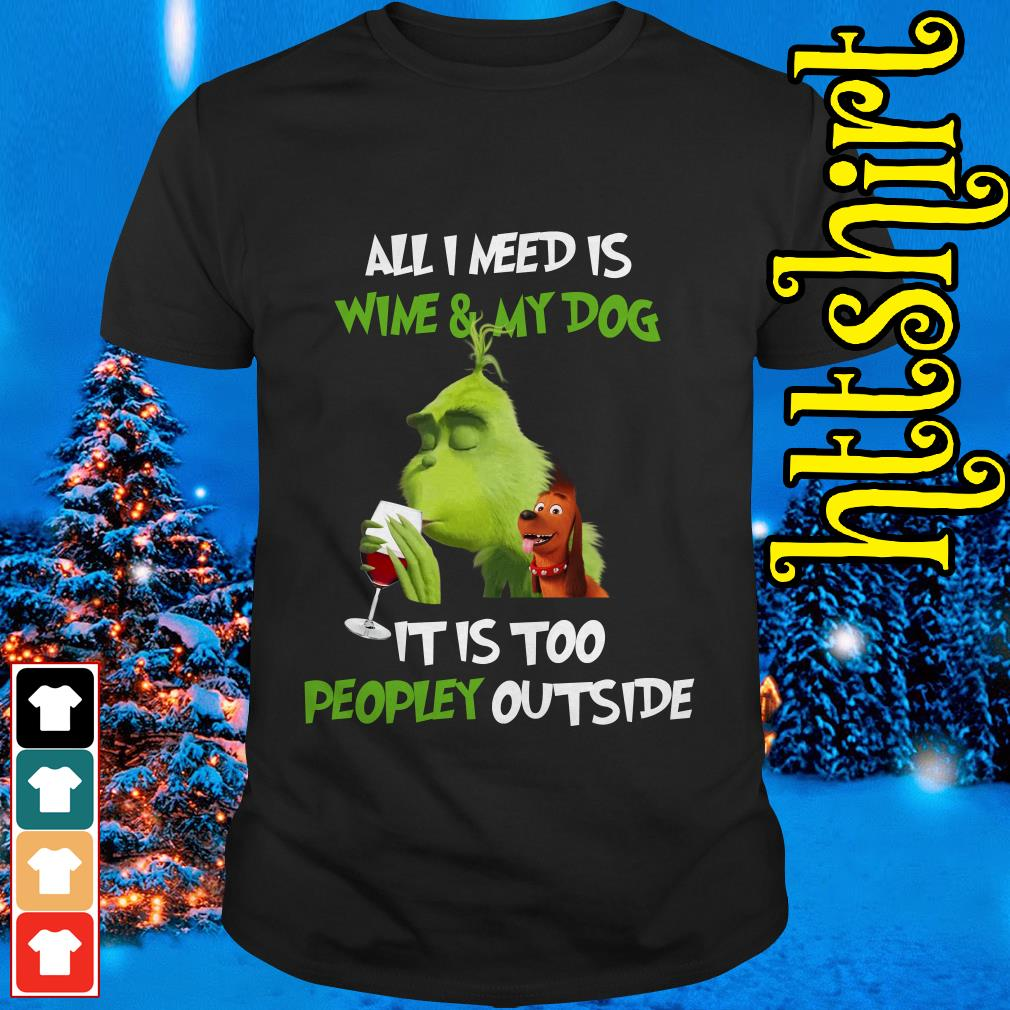 The Grinch all I need is wine and my dog it is too peopley outside shirt