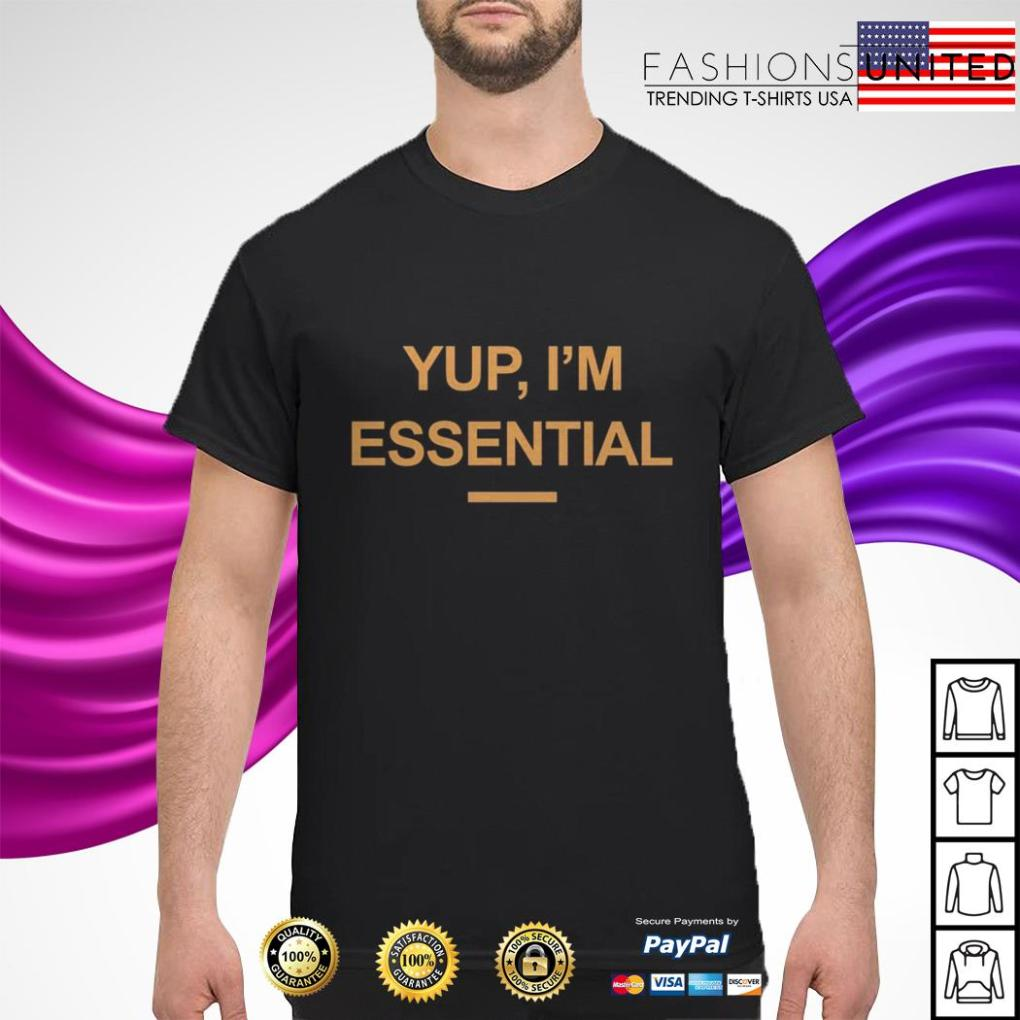 Yup I'm essential shirt