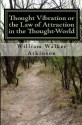 Thought Vibration or the Law of Attraction in the Thought World by William Walker Atkinson