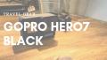 【旅好きに送る】GoPro Hero7を買うべき5つの理由と気をつけるべき注意点3つ