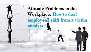 Photo of Attitude Problems in the Workplace: How to deal employees shift from a victim mindset?