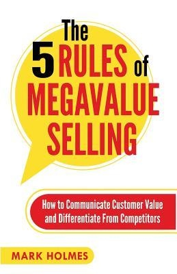 Increase your sales by reading The 5 Rules of Megavalue Selling by Mark Holmes.