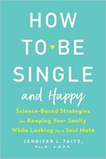 How to Be Single and Happy: Science-Based Strategies for Keeping Your Sanity While Looking for a Soul Mate by Jennifer Taitz
