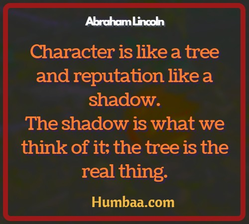 Character is like a tree and reputation like a shadow. The shadow is what we think of it; the tree is the real thing. By Abraham Lincoln on Humbaa.com