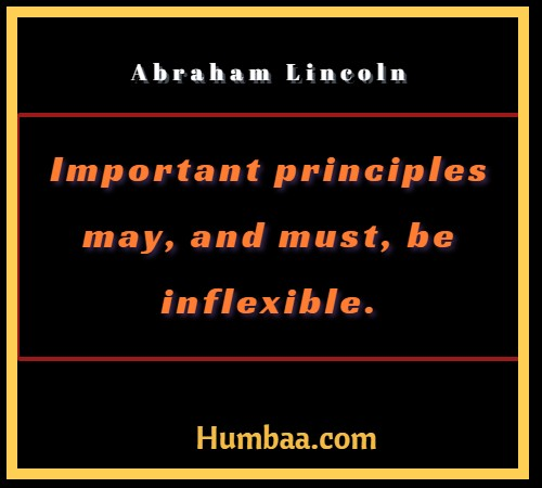 Important principles may, and must, be inflexible. By Abraham Lincoln on Humbaa.com